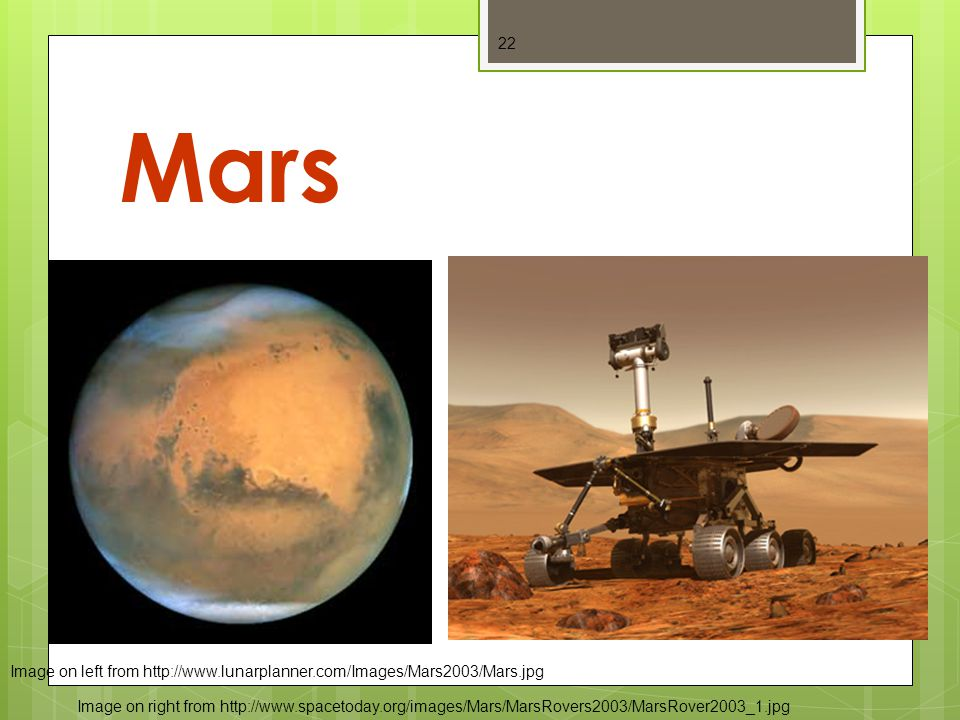 Mars 22 Image on left from http://www.lunarplanner.com/Images/Mars2003/Mars.jpg Image on right from http://www.spacetoday.org/images/Mars/MarsRovers2003/MarsRover2003_1.jpg