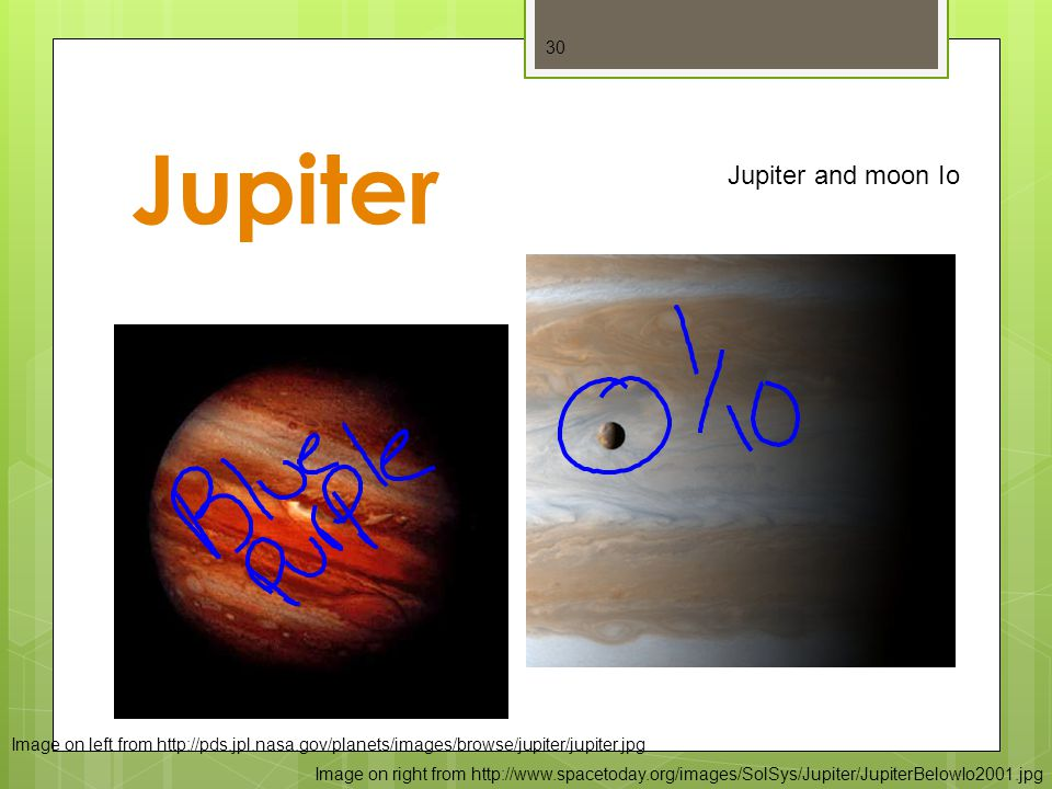Jupiter 30 Image on left from http://pds.jpl.nasa.gov/planets/images/browse/jupiter/jupiter.jpg Image on right from http://www.spacetoday.org/images/SolSys/Jupiter/JupiterBelowIo2001.jpg Jupiter and moon Io
