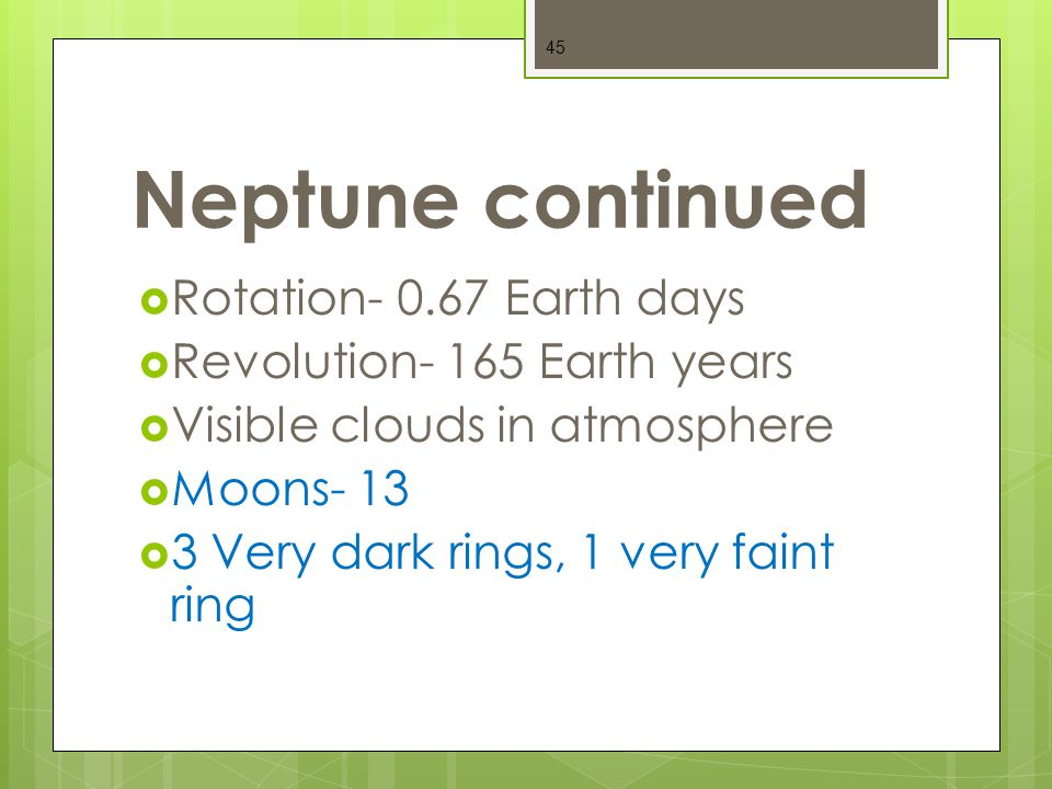 Neptune continued  Rotation- 0.67 Earth days  Revolution- 165 Earth years  Visible clouds in atmosphere  Moons- 13  3 Very dark rings, 1 very faint ring 45