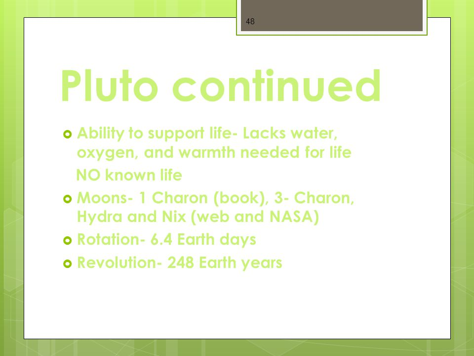 Pluto continued  Ability to support life- Lacks water, oxygen, and warmth needed for life NO known life  Moons- 1 Charon (book), 3- Charon, Hydra and Nix (web and NASA)  Rotation- 6.4 Earth days  Revolution- 248 Earth years 48