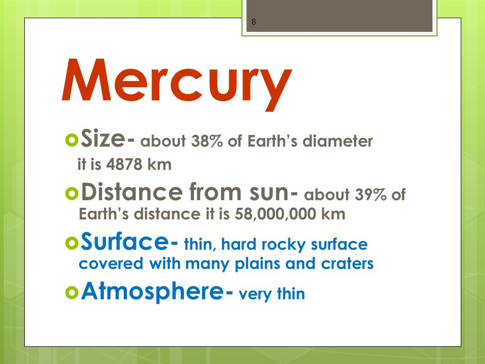 Mercury  Size- about 38% of Earth's diameter it is 4878 km  Distance from sun- about 39% of Earth's distance it is 58,000,000 km  Surface- thin, hard rocky surface covered with many plains and craters  Atmosphere- very thin 8