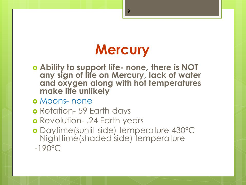 Mercury  Ability to support life- none, there is NOT any sign of life on Mercury, lack of water and oxygen along with hot temperatures make life unlikely  Moons- none  Rotation- 59 Earth days  Revolution-.24 Earth years  Daytime(sunlit side) temperature 430ºC Nighttime(shaded side) temperature -190ºC 9