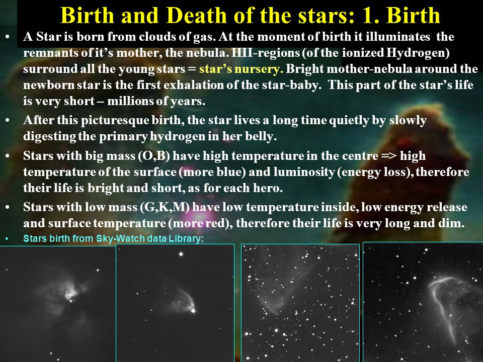 Birth and Death of the stars: 1. Birth A Star is born from clouds of gas.