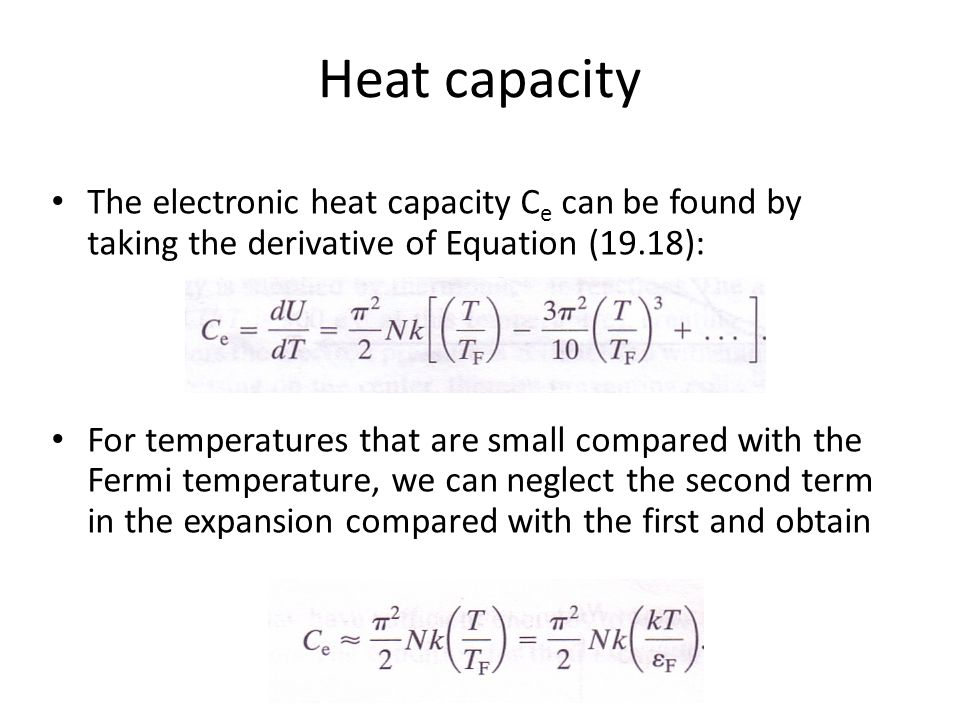 Heat capacity The electronic heat capacity C e can be found by taking the derivative of Equation (19.18): For temperatures that are small compared with the Fermi temperature, we can neglect the second term in the expansion compared with the first and obtain