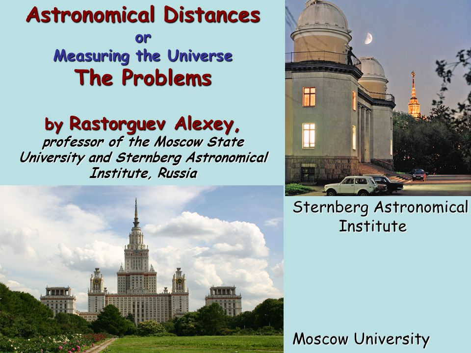 Astronomical Distances or Measuring the Universe The Problems by Rastorguev Alexey, professor of the Moscow State University and Sternberg Astronomical Institute, Russia Sternberg Astronomical Institute Institute Moscow University