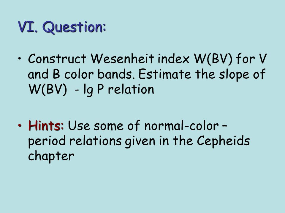 VI. Question: Construct Wesenheit index W(BV) for V and B color bands. Estimate the slope of W(BV) - lg P relation Hints:Hints: Use some of normal-col