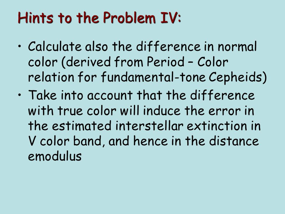 Hints to the Problem IV: Calculate also the difference in normal color (derived from Period – Color relation for fundamental-tone Cepheids) Take into