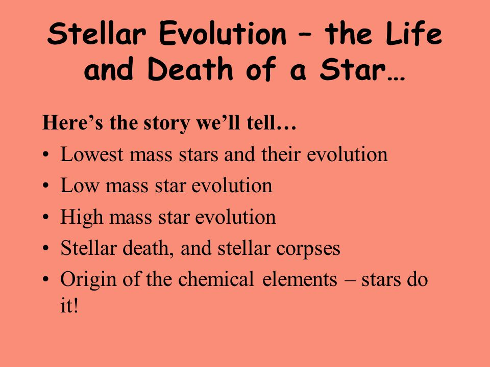 Stellar Evolution – the Life and Death of a Star… Here's the story we'll tell… Lowest mass stars and their evolution Low mass star evolution High mass