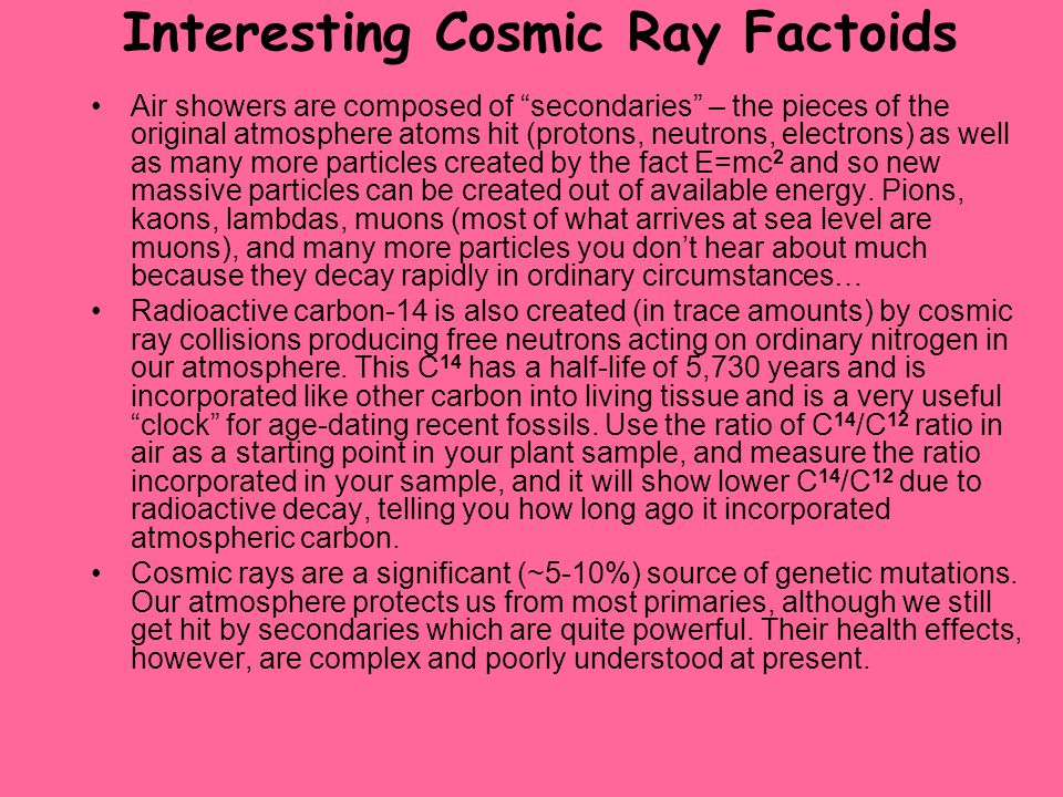 """Interesting Cosmic Ray Factoids Air showers are composed of """"secondaries"""" – the pieces of the original atmosphere atoms hit (protons, neutrons, electr"""