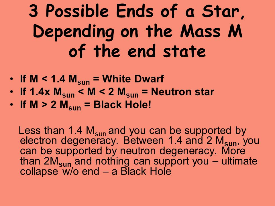 3 Possible Ends of a Star, Depending on the Mass M of the end state If M < 1.4 M sun = White Dwarf If 1.4x M sun < M < 2 M sun = Neutron star If M > 2