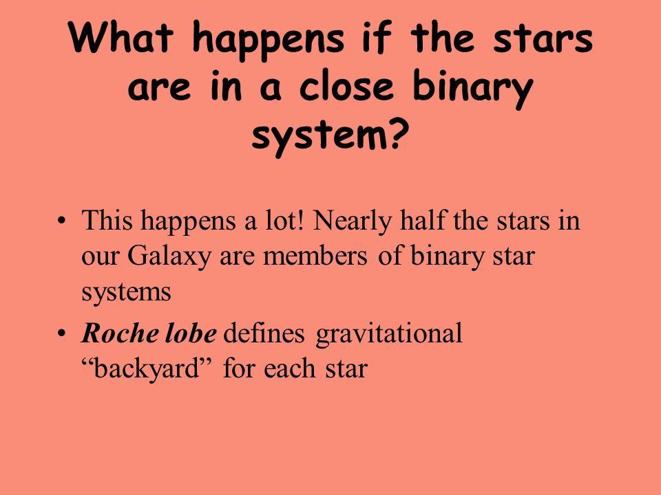 What happens if the stars are in a close binary system? This happens a lot! Nearly half the stars in our Galaxy are members of binary star systems Roc