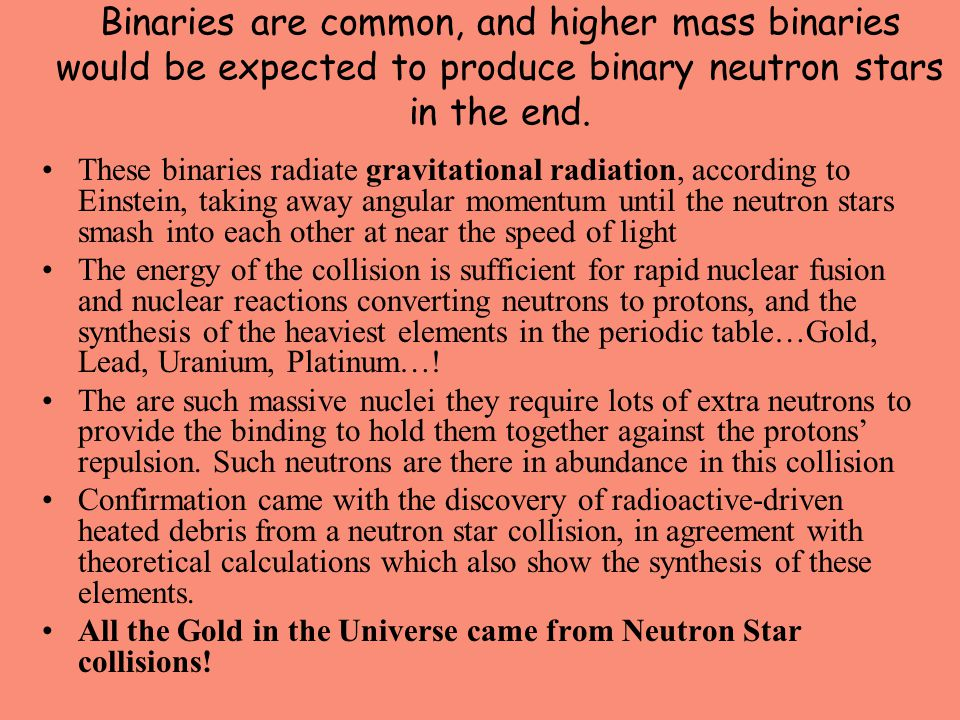 Binaries are common, and higher mass binaries would be expected to produce binary neutron stars in the end. These binaries radiate gravitational radia