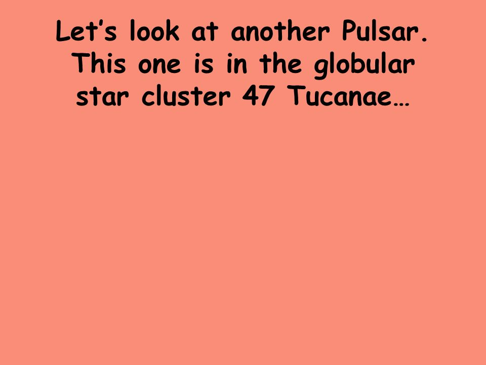 Let's look at another Pulsar. This one is in the globular star cluster 47 Tucanae…