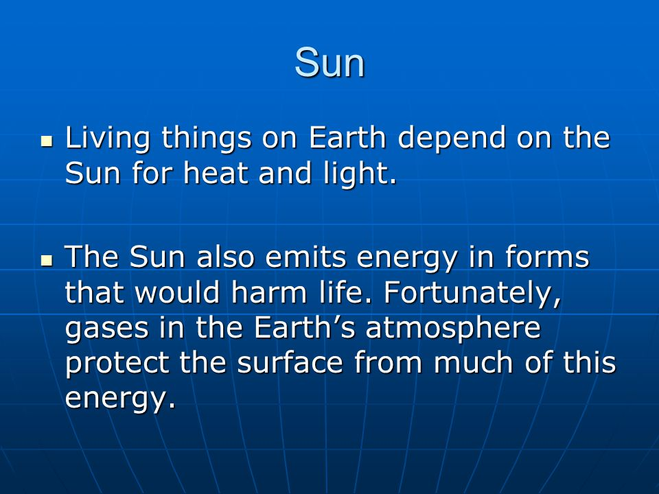 Sun Living things on Earth depend on the Sun for heat and light.