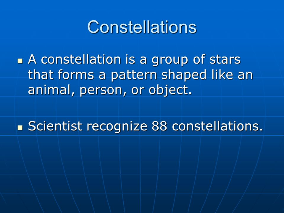 Constellations A constellation is a group of stars that forms a pattern shaped like an animal, person, or object.