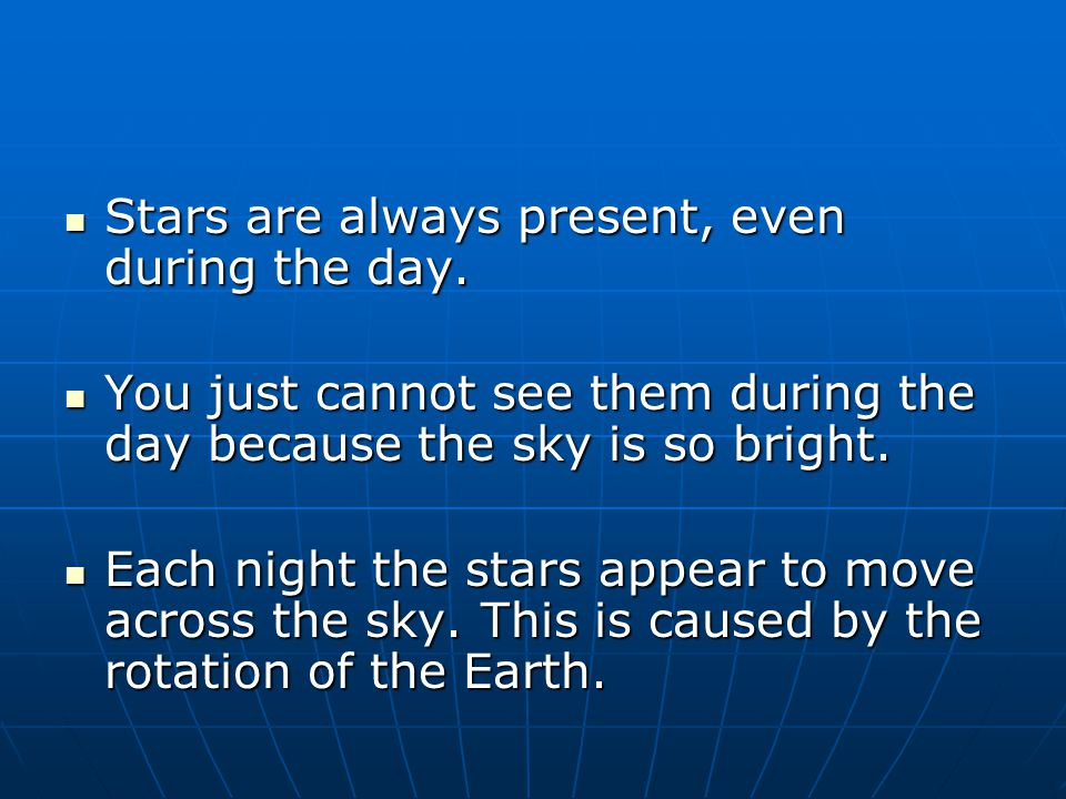 Stars are always present, even during the day.Stars are always present, even during the day.