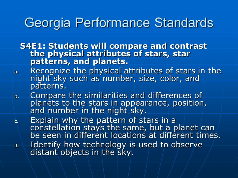 Georgia Performance Standards S4E1: Students will compare and contrast the physical attributes of stars, star patterns, and planets.