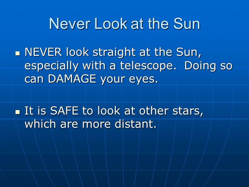 Never Look at the Sun NEVER look straight at the Sun, especially with a telescope.