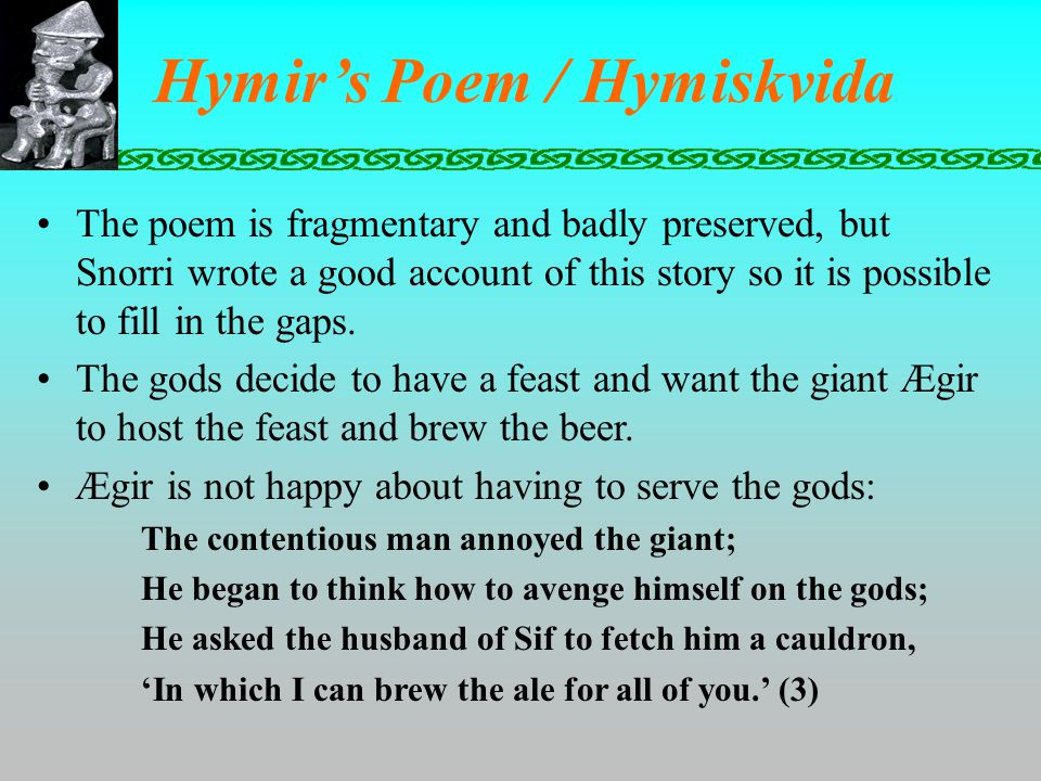 Hymir's Poem / Hymiskvida The poem is fragmentary and badly preserved, but Snorri wrote a good account of this story so it is possible to fill in the gaps.