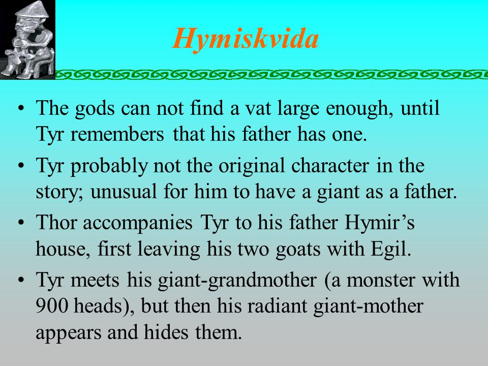 Hymiskvida The gods can not find a vat large enough, until Tyr remembers that his father has one.