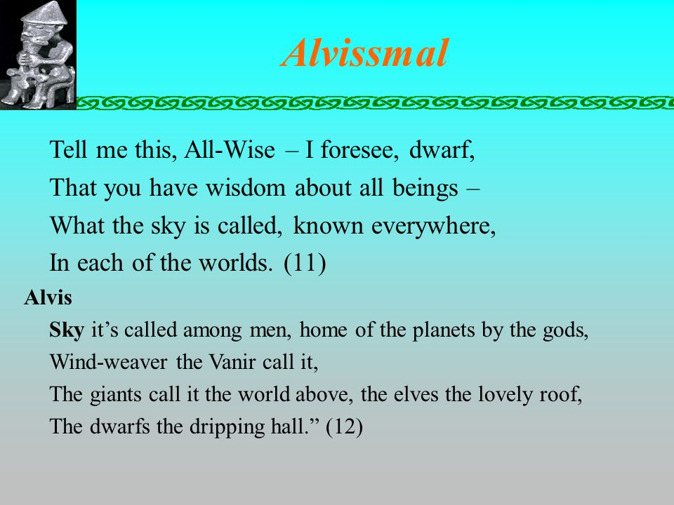 Alvissmal Tell me this, All-Wise – I foresee, dwarf, That you have wisdom about all beings – What the sky is called, known everywhere, In each of the worlds.