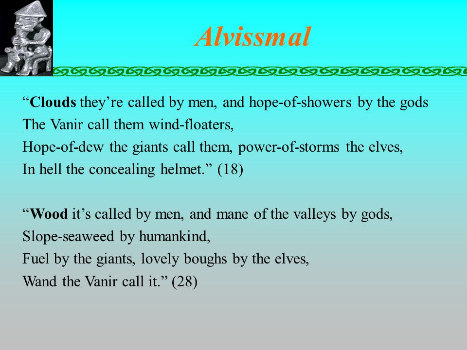 Alvissmal Clouds they're called by men, and hope-of-showers by the gods The Vanir call them wind-floaters, Hope-of-dew the giants call them, power-of-storms the elves, In hell the concealing helmet. (18) Wood it's called by men, and mane of the valleys by gods, Slope-seaweed by humankind, Fuel by the giants, lovely boughs by the elves, Wand the Vanir call it. (28)