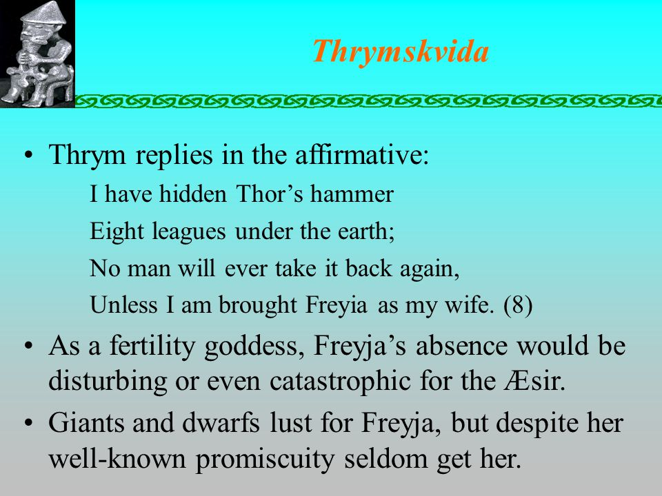 Thrymskvida Thrym replies in the affirmative: I have hidden Thor's hammer Eight leagues under the earth; No man will ever take it back again, Unless I am brought Freyia as my wife.