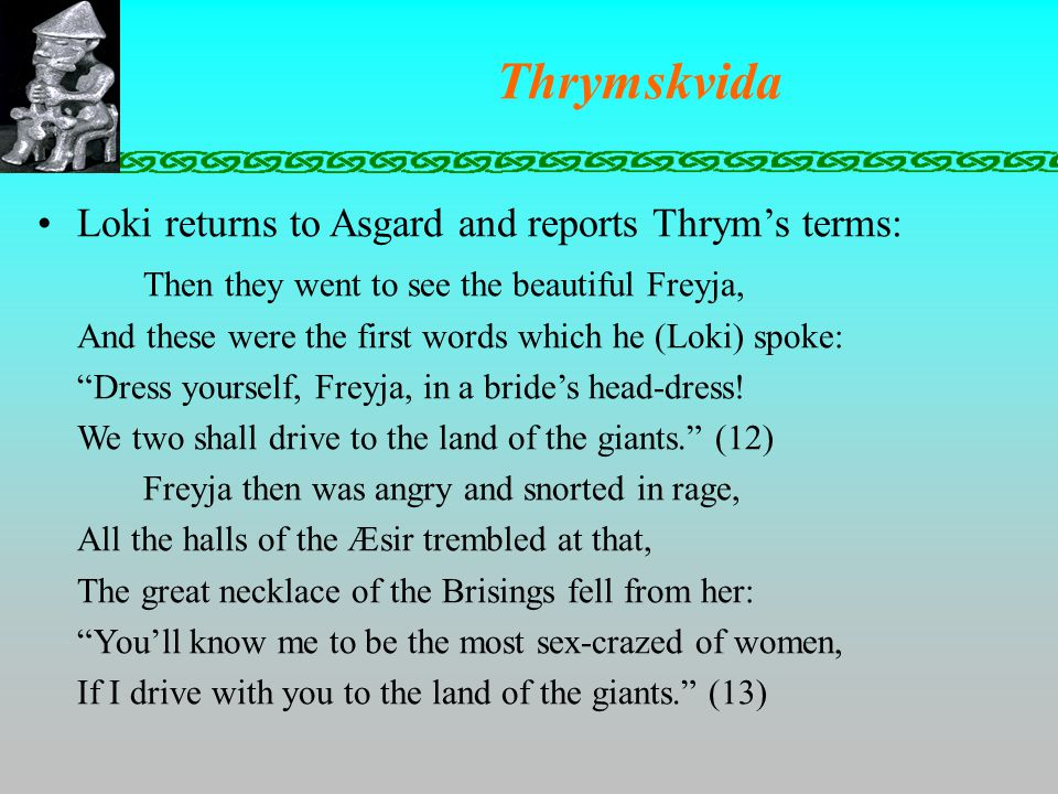 Thrymskvida Loki returns to Asgard and reports Thrym's terms: Then they went to see the beautiful Freyja, And these were the first words which he (Loki) spoke: Dress yourself, Freyja, in a bride's head-dress.