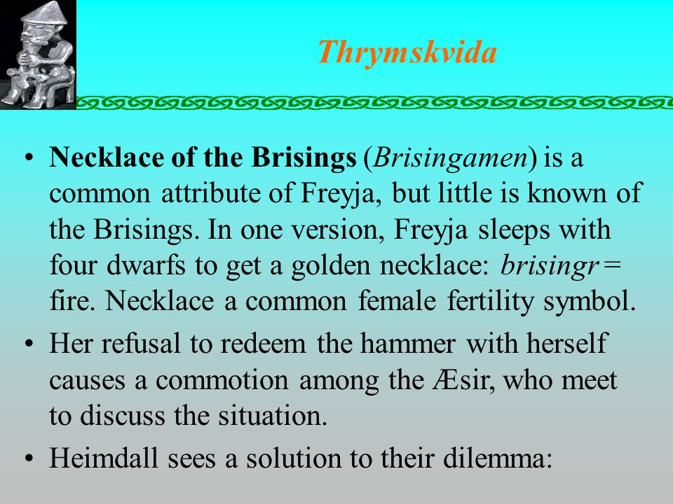 Thrymskvida Necklace of the Brisings (Brisingamen) is a common attribute of Freyja, but little is known of the Brisings.