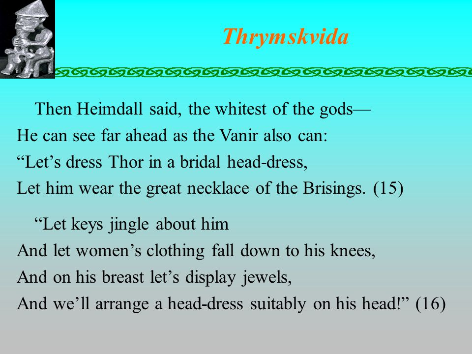 Thrymskvida Then Heimdall said, the whitest of the gods— He can see far ahead as the Vanir also can: Let's dress Thor in a bridal head-dress, Let him wear the great necklace of the Brisings.