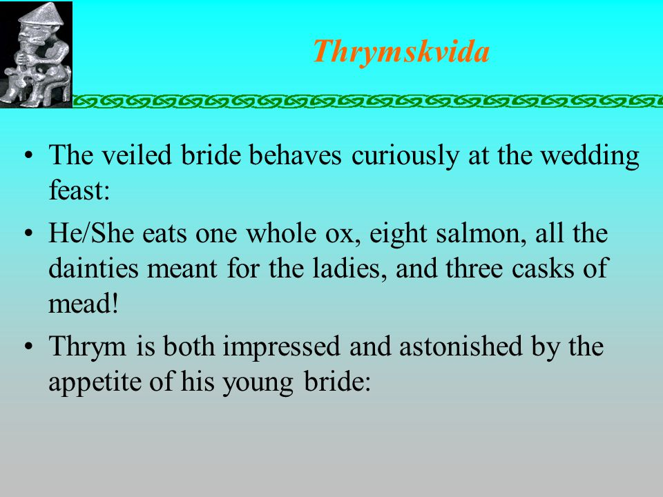Thrymskvida The veiled bride behaves curiously at the wedding feast: He/She eats one whole ox, eight salmon, all the dainties meant for the ladies, and three casks of mead.