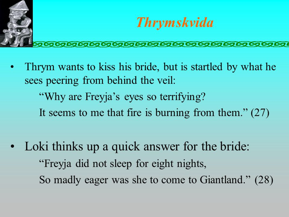 Thrymskvida Thrym wants to kiss his bride, but is startled by what he sees peering from behind the veil: Why are Freyja's eyes so terrifying.
