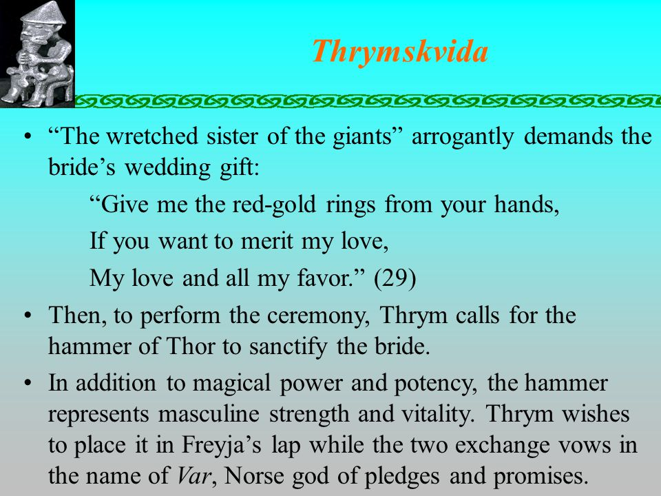 Thrymskvida The wretched sister of the giants arrogantly demands the bride's wedding gift: Give me the red-gold rings from your hands, If you want to merit my love, My love and all my favor. (29) Then, to perform the ceremony, Thrym calls for the hammer of Thor to sanctify the bride.
