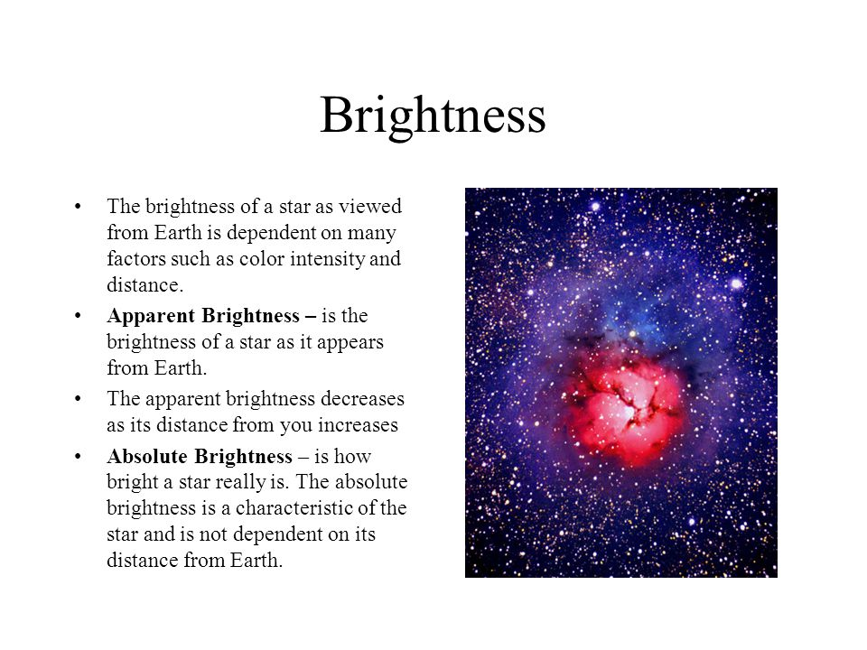 Brightness The brightness of a star as viewed from Earth is dependent on many factors such as color intensity and distance.