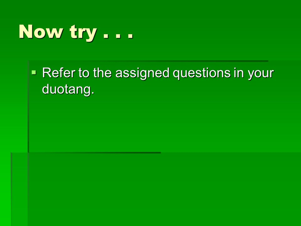 Now try...  Refer to the assigned questions in your duotang.