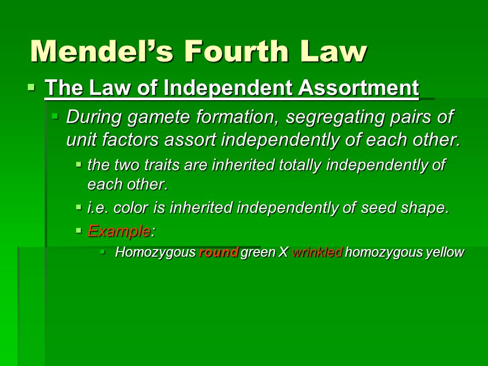 Mendel's Fourth Law  The Law of Independent Assortment  During gamete formation, segregating pairs of unit factors assort independently of each other.