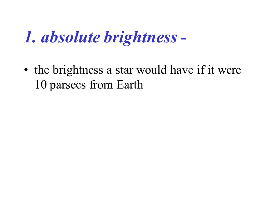 1. absolute brightness - the brightness a star would have if it were 10 parsecs from Earth