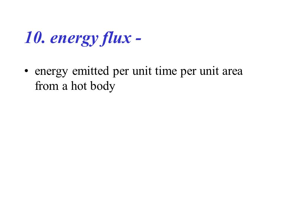 10. energy flux - energy emitted per unit time per unit area from a hot body
