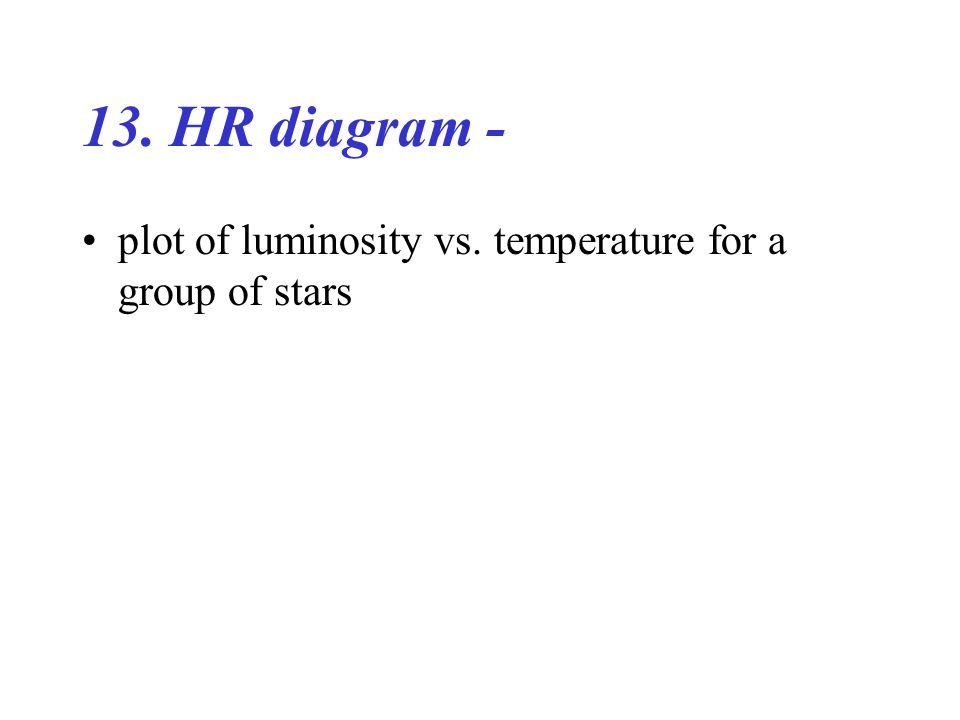 13. HR diagram - plot of luminosity vs. temperature for a group of stars