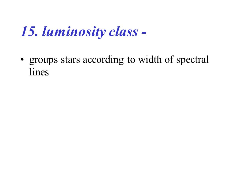 15. luminosity class - groups stars according to width of spectral lines