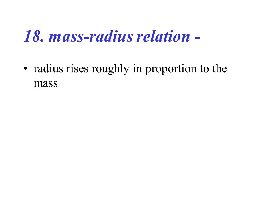 18. mass-radius relation - radius rises roughly in proportion to the mass