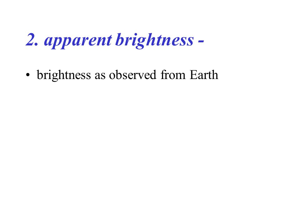 2. apparent brightness - brightness as observed from Earth