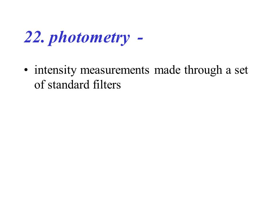 22. photometry - intensity measurements made through a set of standard filters