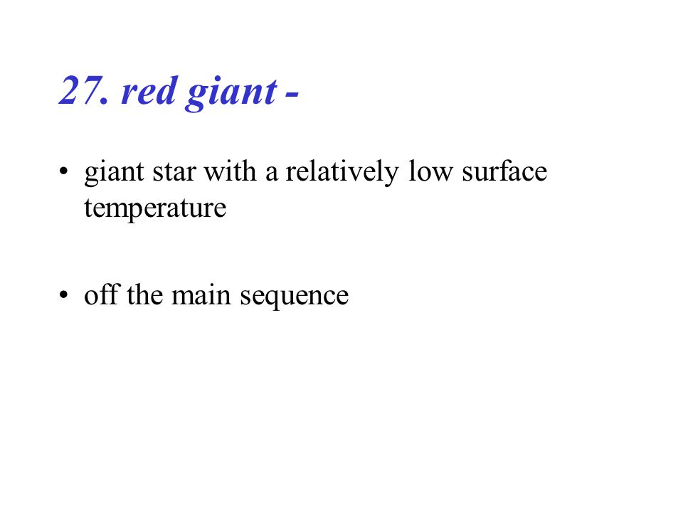 27. red giant - giant star with a relatively low surface temperature off the main sequence