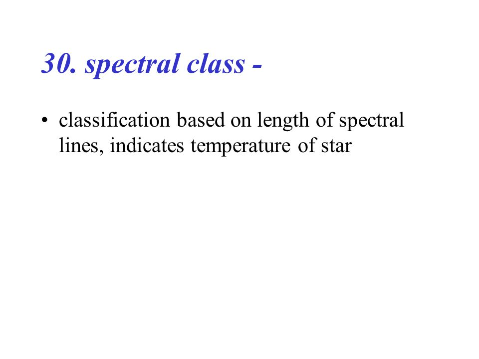 30. spectral class - classification based on length of spectral lines, indicates temperature of star