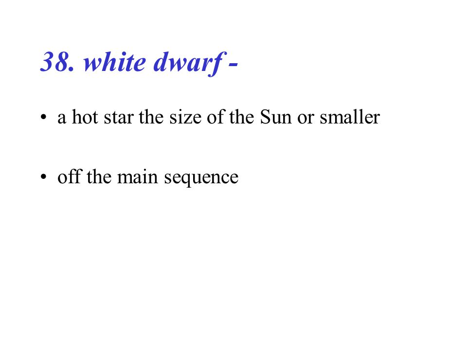 38. white dwarf - a hot star the size of the Sun or smaller off the main sequence
