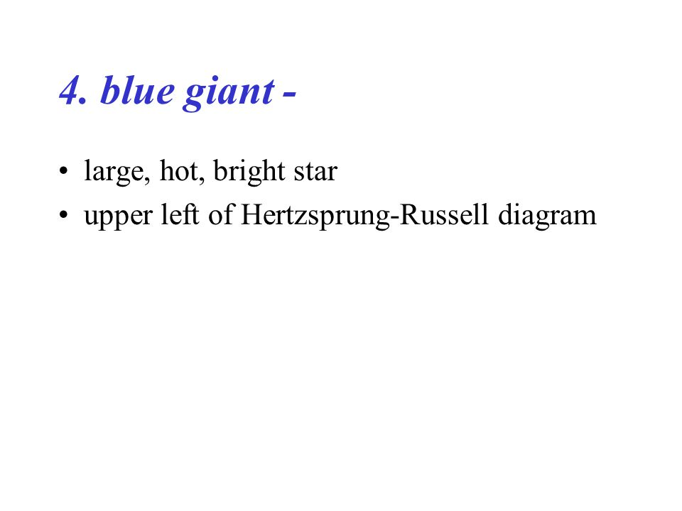 4. blue giant - large, hot, bright star upper left of Hertzsprung-Russell diagram
