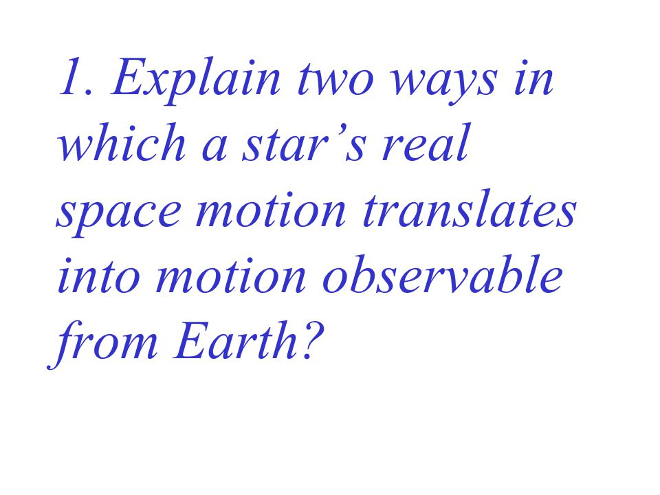 1. Explain two ways in which a star's real space motion translates into motion observable from Earth?