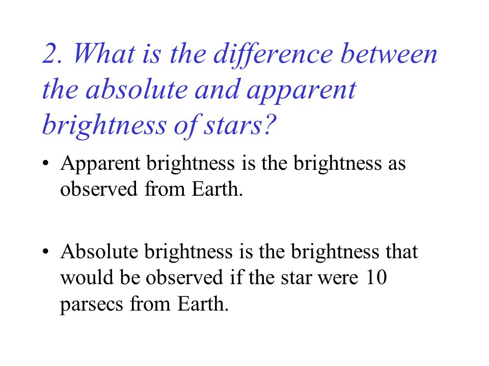 2. What is the difference between the absolute and apparent brightness of stars.