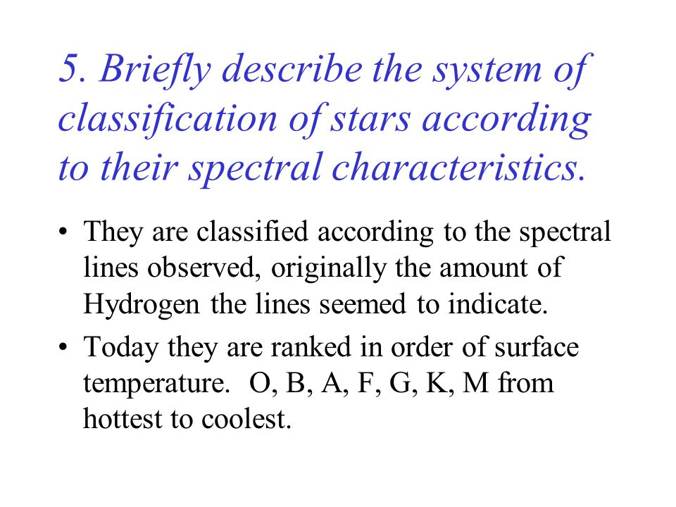 5. Briefly describe the system of classification of stars according to their spectral characteristics. They are classified according to the spectral l